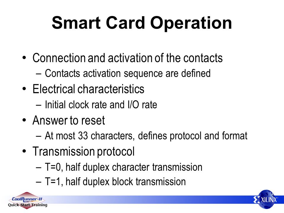 Quick Start Training Smart Card Operation Connection and activation of the contacts – Contacts activation sequence are defined Electrical characteristics – Initial clock rate and I/O rate Answer to reset – At most 33 characters, defines protocol and format Transmission protocol – T=0, half duplex character transmission – T=1, half duplex block transmission