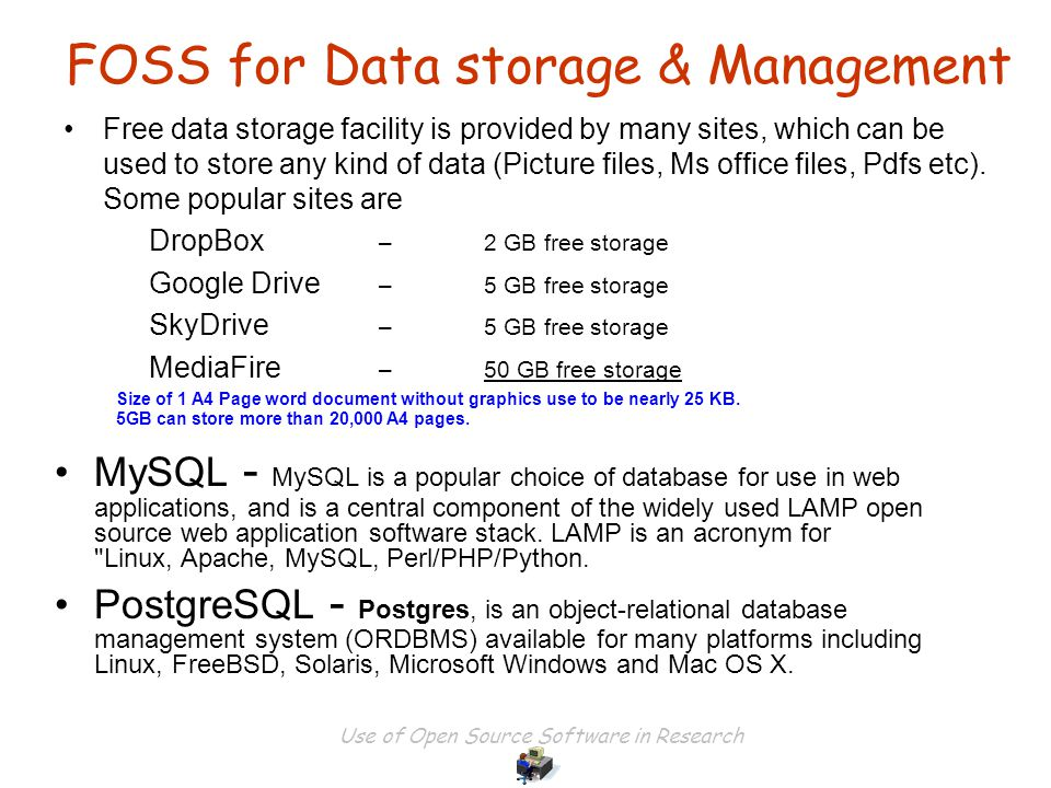 Use of Open Source Software in Research FOSS for Data storage & Management MySQL - MySQL is a popular choice of database for use in web applications, and is a central component of the widely used LAMP open source web application software stack.
