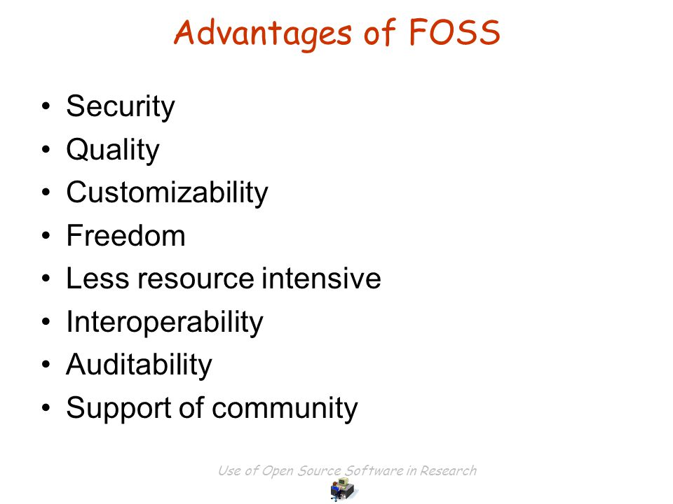 Use of Open Source Software in Research Security Quality Customizability Freedom Less resource intensive Interoperability Auditability Support of community Advantages of FOSS