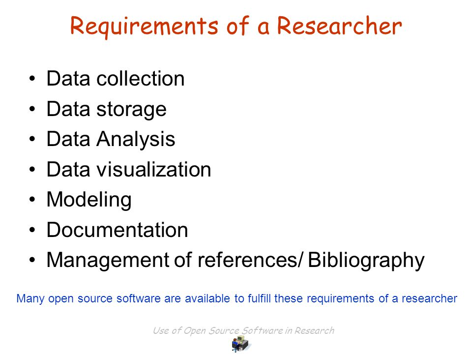 Use of Open Source Software in Research Requirements of a Researcher Data collection Data storage Data Analysis Data visualization Modeling Documentation Management of references/ Bibliography Many open source software are available to fulfill these requirements of a researcher
