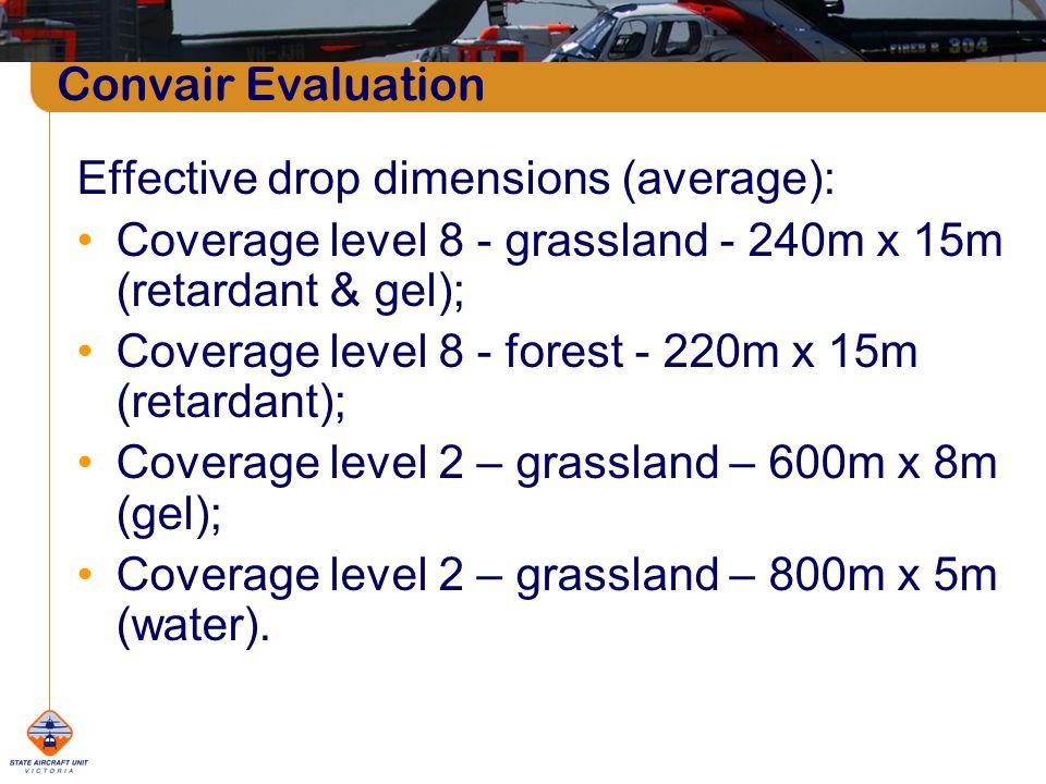 Convair Evaluation Effective drop dimensions (average): Coverage level 8 - grassland - 240m x 15m (retardant & gel); Coverage level 8 - forest - 220m x 15m (retardant); Coverage level 2 – grassland – 600m x 8m (gel); Coverage level 2 – grassland – 800m x 5m (water).