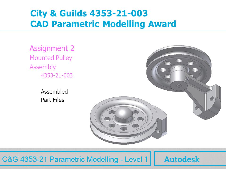 www.autodesk.com MAW City & Guilds 4353-21-003 CAD Parametric Modelling Award Assignment 2 Mounted Pulley Assembly 4353-21-003 Assembled Part Files