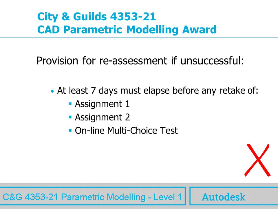www.autodesk.com MAW City & Guilds 4353-21 CAD Parametric Modelling Award Provision for re-assessment if unsuccessful: At least 7 days must elapse before any retake of:  Assignment 1  Assignment 2  On-line Multi-Choice Test