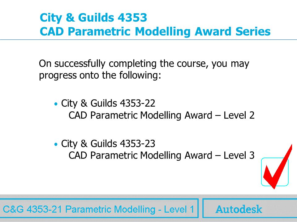 www.autodesk.com MAW City & Guilds 4353 CAD Parametric Modelling Award Series On successfully completing the course, you may progress onto the following: City & Guilds 4353-22 CAD Parametric Modelling Award – Level 2 City & Guilds 4353-23 CAD Parametric Modelling Award – Level 3