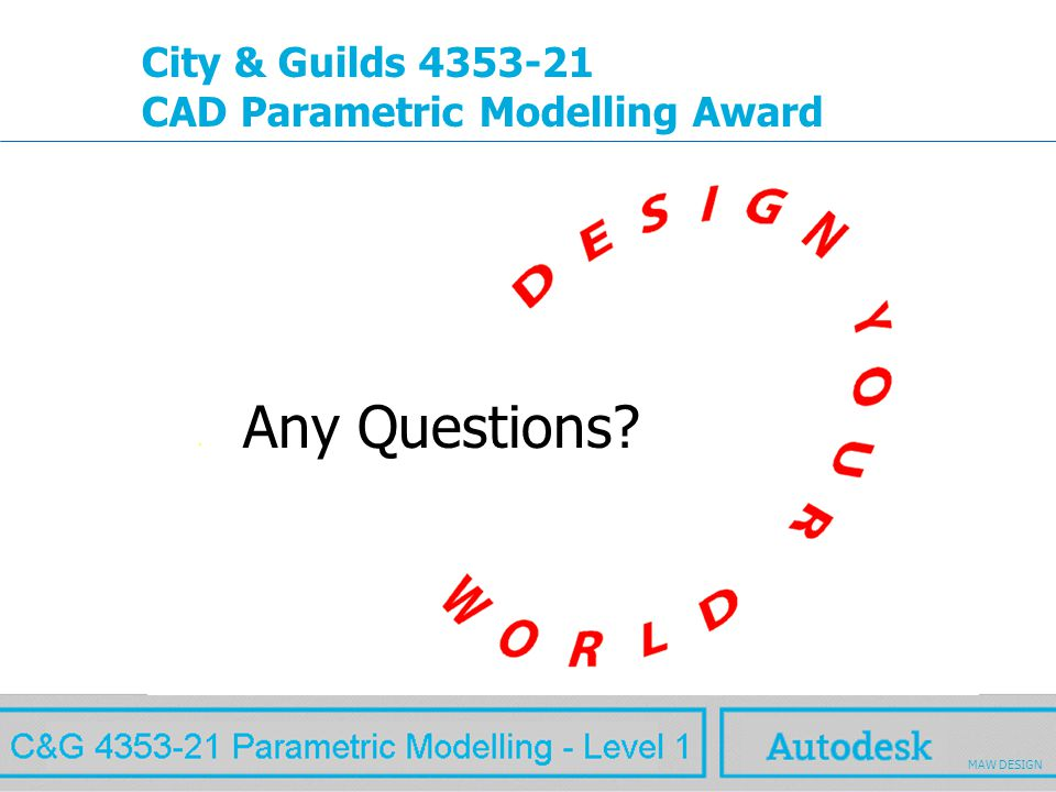 www.autodesk.com MAW City & Guilds 4353-21 CAD Parametric Modelling Award Any Questions? MAW DESIGN