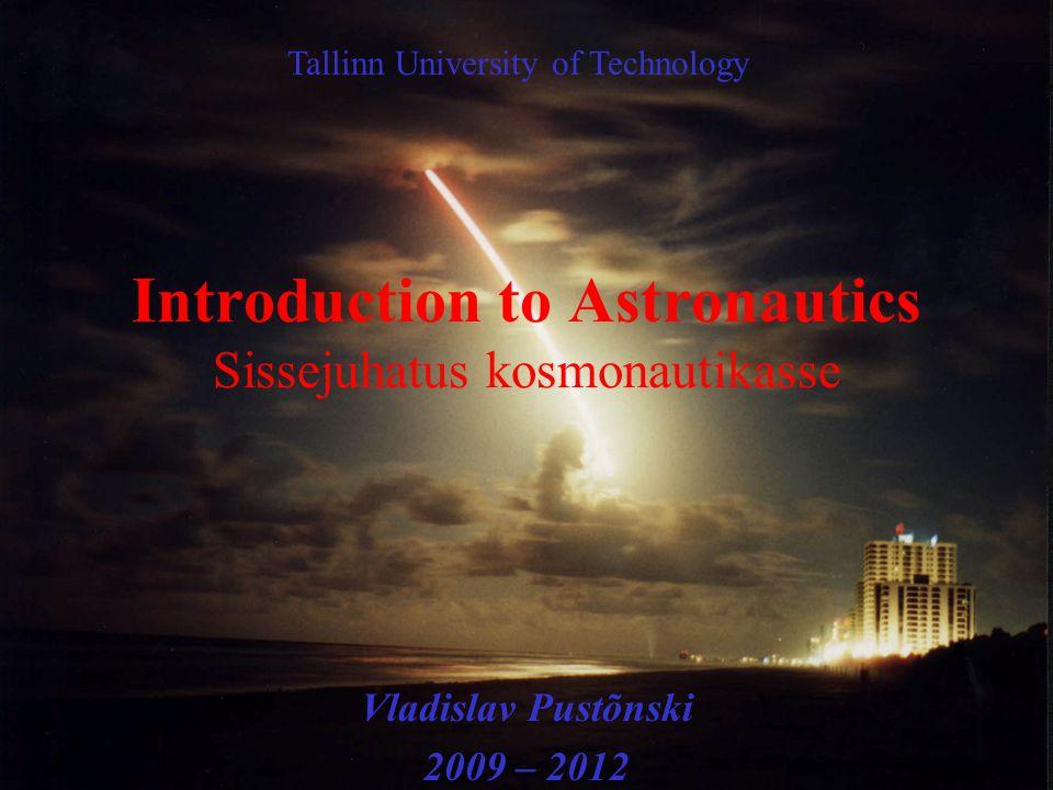 Introduction to Astronautics Sissejuhatus kosmonautikasse Vladislav Pustõnski 2009 – 2012 Tallinn University of Technology