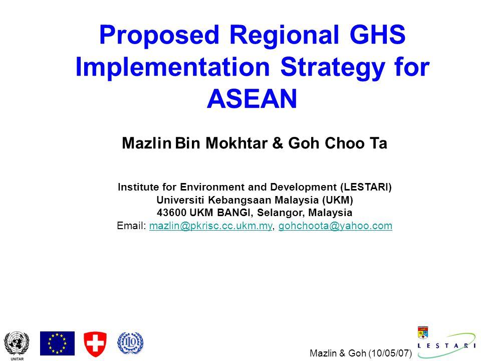 Mazlin & Goh (10/05/07) Proposed Regional GHS Implementation Strategy for ASEAN Mazlin Bin Mokhtar & Goh Choo Ta Institute for Environment and Development (LESTARI) Universiti Kebangsaan Malaysia (UKM) 43600 UKM BANGI, Selangor, Malaysia Email: mazlin@pkrisc.cc.ukm.my, gohchoota@yahoo.commazlin@pkrisc.cc.ukm.mygohchoota@yahoo.com