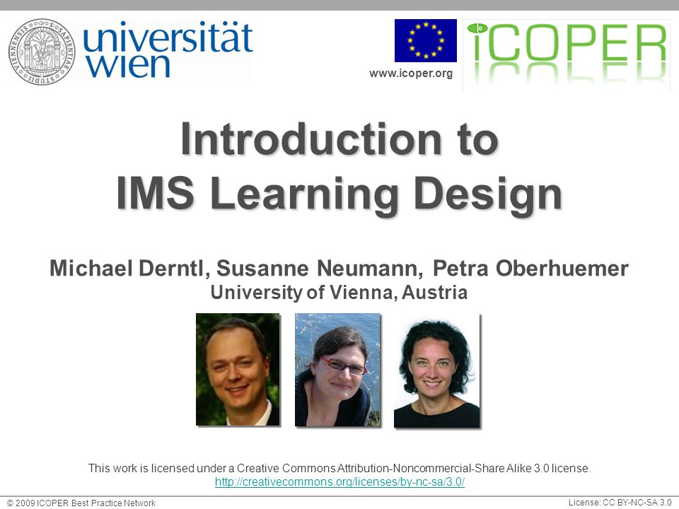 www.icoper.org License: CC BY-NC-SA 3.0 © 2009 ICOPER Best Practice Network Introduction to IMS Learning Design Michael Derntl, Susanne Neumann, Petra Oberhuemer University of Vienna, Austria This work is licensed under a Creative Commons Attribution-Noncommercial-Share Alike 3.0 license.