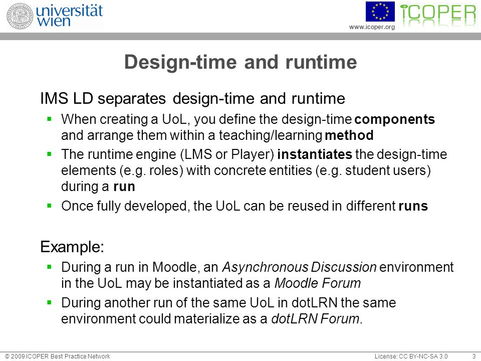 www.icoper.org License: CC BY-NC-SA 3.0© 2009 ICOPER Best Practice Network 3 Design-time and runtime IMS LD separates design-time and runtime  When creating a UoL, you define the design-time components and arrange them within a teaching/learning method  The runtime engine (LMS or Player) instantiates the design-time elements (e.g.