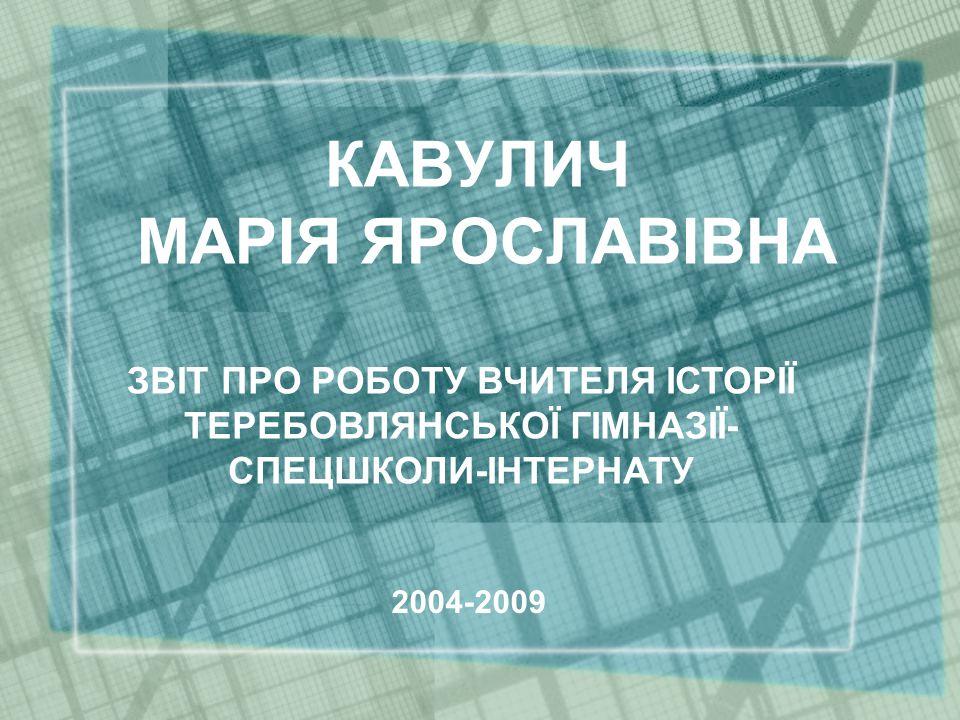 КАВУЛИЧ МАРІЯ ЯРОСЛАВІВНА ЗВІТ ПРО РОБОТУ ВЧИТЕЛЯ ІСТОРІЇ ТЕРЕБОВЛЯНСЬКОЇ ГІМНАЗІЇ- СПЕЦШКОЛИ-ІНТЕРНАТУ 2004-2009