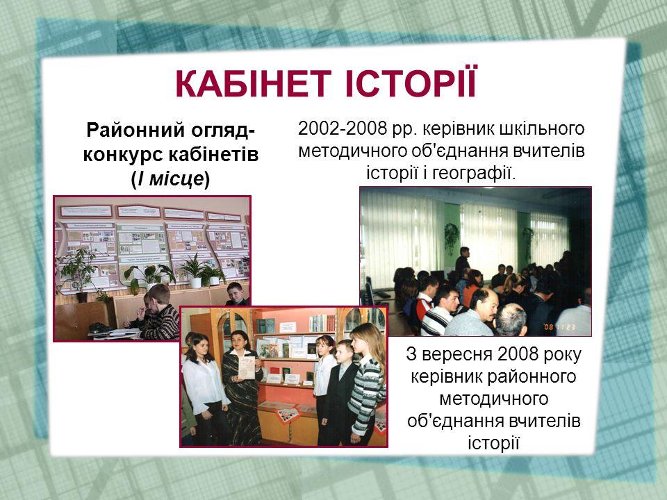КАБІНЕТ ІСТОРІЇ Районний огляд- конкурс кабінетів (І місце) З вересня 2008 року керівник районного методичного об єднання вчителів історії 2002-2008 рр.