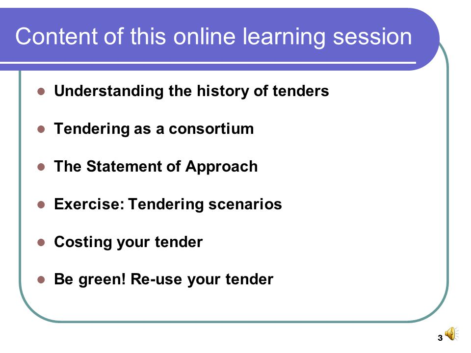 3 Content of this online learning session Understanding the history of tenders Tendering as a consortium The Statement of Approach Exercise: Tendering scenarios Costing your tender Be green.