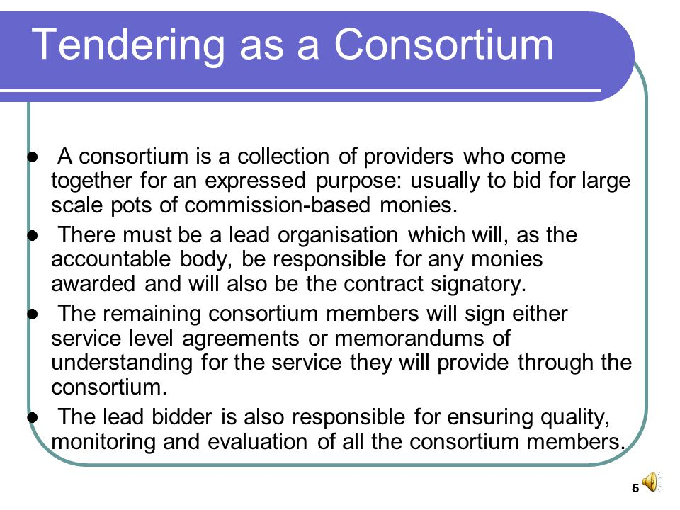 5 Tendering as a Consortium A consortium is a collection of providers who come together for an expressed purpose: usually to bid for large scale pots of commission-based monies.