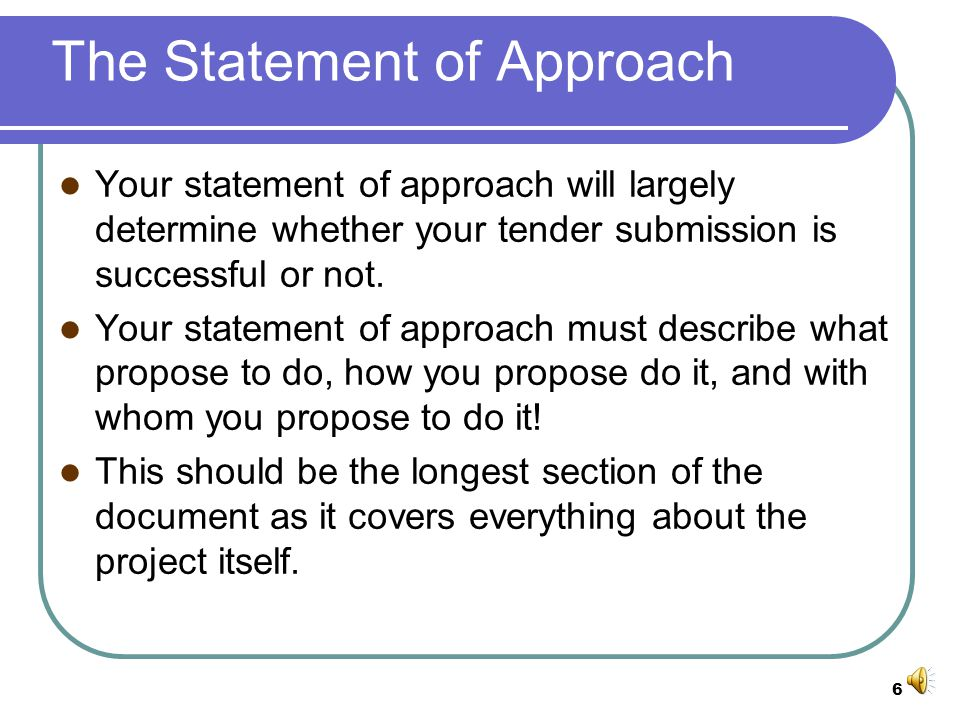 6 The Statement of Approach Your statement of approach will largely determine whether your tender submission is successful or not.