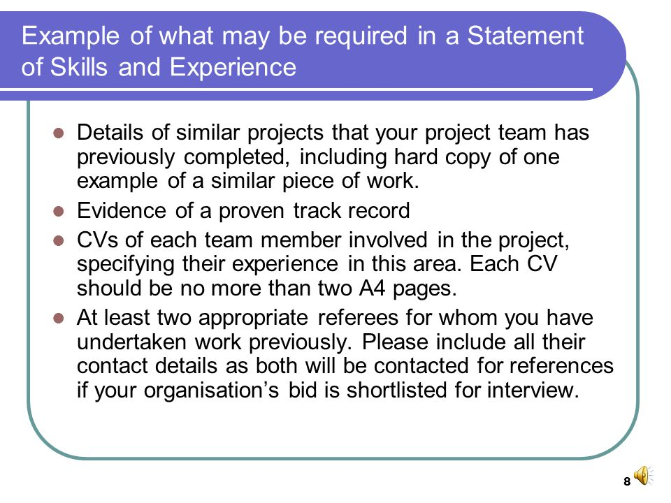 8 Example of what may be required in a Statement of Skills and Experience Details of similar projects that your project team has previously completed, including hard copy of one example of a similar piece of work.