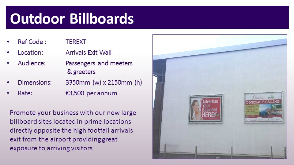 Outdoor Billboards Ref Code : TEREXT Location:Arrivals Exit Wall Audience:Passengers and meeters & greeters Dimensions:3350mm (w) x 2150mm (h) Rate:€3,500 per annum Promote your business with our new large billboard sites located in prime locations directly opposite the high footfall arrivals exit from the airport providing great exposure to arriving visitors