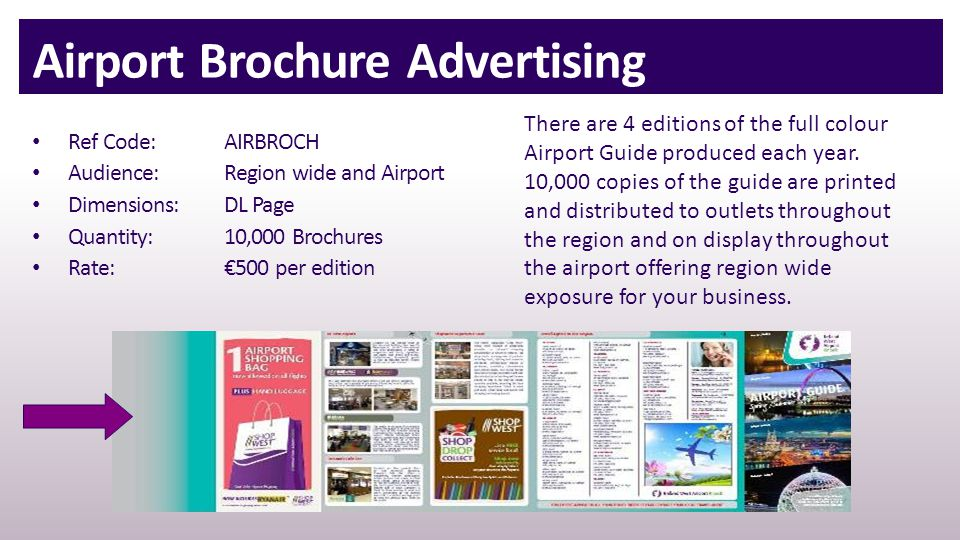 Airport Brochure Advertising Ref Code: AIRBROCH Audience:Region wide and Airport Dimensions:DL Page Quantity:10,000 Brochures Rate:€500 per edition There are 4 editions of the full colour Airport Guide produced each year.