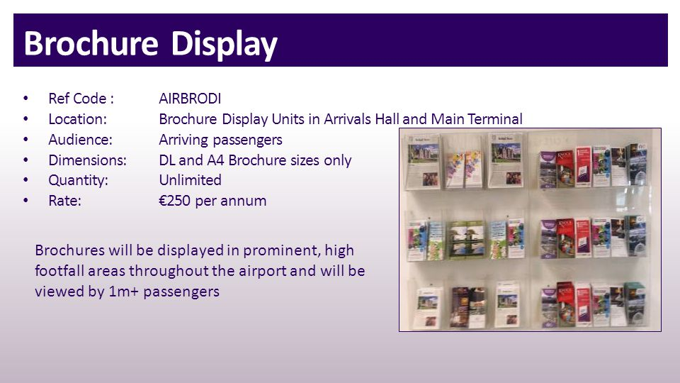 Brochure Display Ref Code : AIRBRODI Location:Brochure Display Units in Arrivals Hall and Main Terminal Audience:Arriving passengers Dimensions:DL and A4 Brochure sizes only Quantity:Unlimited Rate:€250 per annum Brochures will be displayed in prominent, high footfall areas throughout the airport and will be viewed by 1m+ passengers