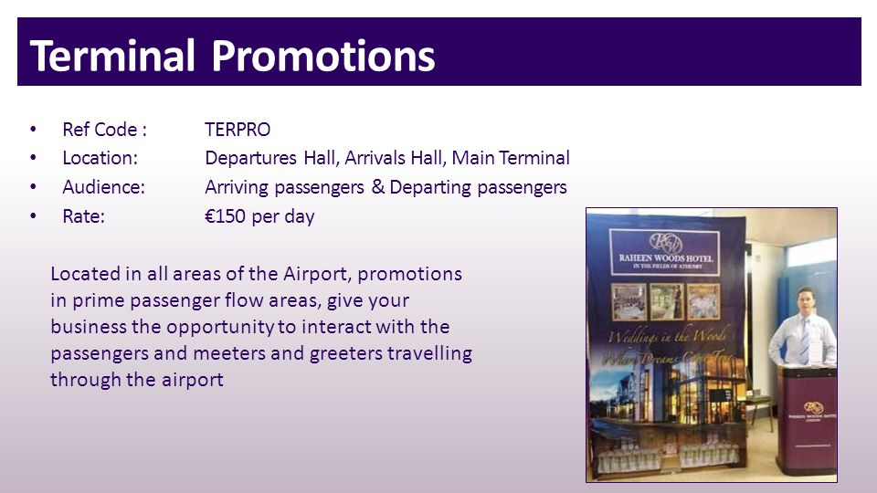 Terminal Promotions Ref Code : TERPRO Location:Departures Hall, Arrivals Hall, Main Terminal Audience:Arriving passengers & Departing passengers Rate:€150 per day Located in all areas of the Airport, promotions in prime passenger flow areas, give your business the opportunity to interact with the passengers and meeters and greeters travelling through the airport