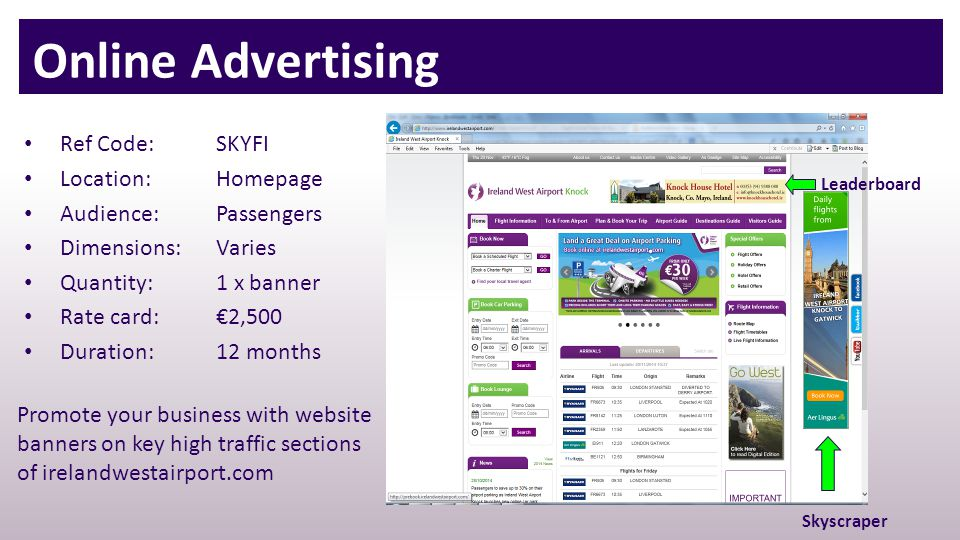 Leaderboard Skyscraper Ref Code: SKYFI Location:Homepage Audience:Passengers Dimensions:Varies Quantity:1 x banner Rate card:€2,500 Duration:12 months Online Advertising Promote your business with website banners on key high traffic sections of irelandwestairport.com