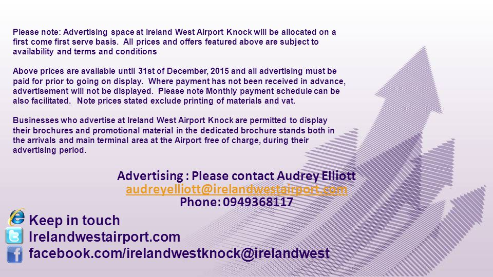 Advertising : Please contact Audrey Elliott audreyelliott@irelandwestairport.com Phone: 0949368117 audreyelliott@irelandwestairport.com Keep in touch Irelandwestairport.com facebook.com/irelandwestknock@irelandwest Please note: Advertising space at Ireland West Airport Knock will be allocated on a first come first serve basis.