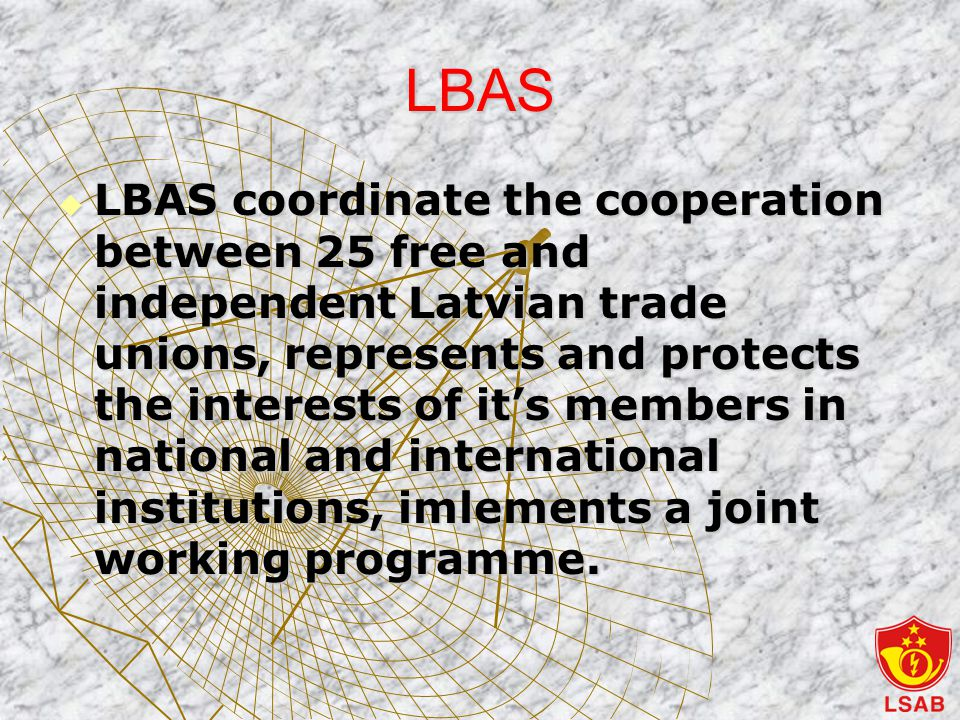 LBAS  LBAS coordinate the cooperation between 25 free and independent Latvian trade unions, represents and protects the interests of it's members in national and international institutions, imlements a joint working programme.