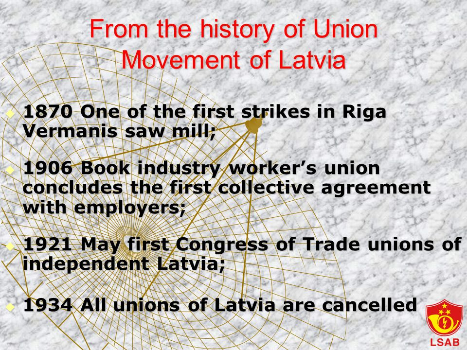 From the history of Union Movement of Latvia  1870 One of the first strikes in Riga Vermanis saw mill;  1906 Book industry worker's union concludes the first collective agreement with employers;  1921 May first Congress of Trade unions of independent Latvia;  1934 All unions of Latvia are cancelled