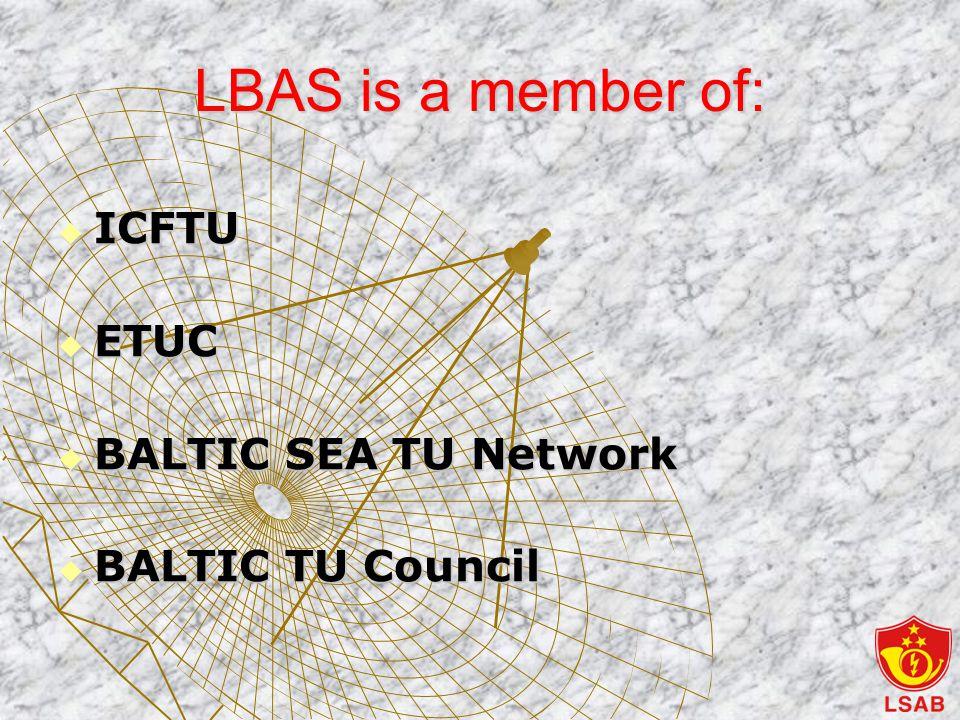 LBAS is a member of:  ICFTU  ETUC  BALTIC SEA TU Network  BALTIC TU Council