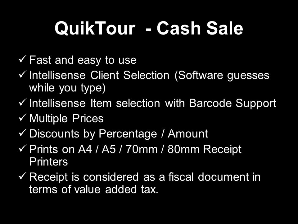 QuikTour - Cash Sale Fast and easy to use Intellisense Client Selection (Software guesses while you type) Intellisense Item selection with Barcode Support Multiple Prices Discounts by Percentage / Amount Prints on A4 / A5 / 70mm / 80mm Receipt Printers Receipt is considered as a fiscal document in terms of value added tax.