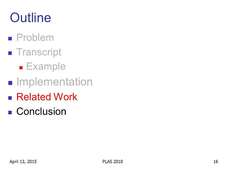 Outline Problem Transcript Example Implementation Related Work Conclusion April 13, 201516PLAS 2010