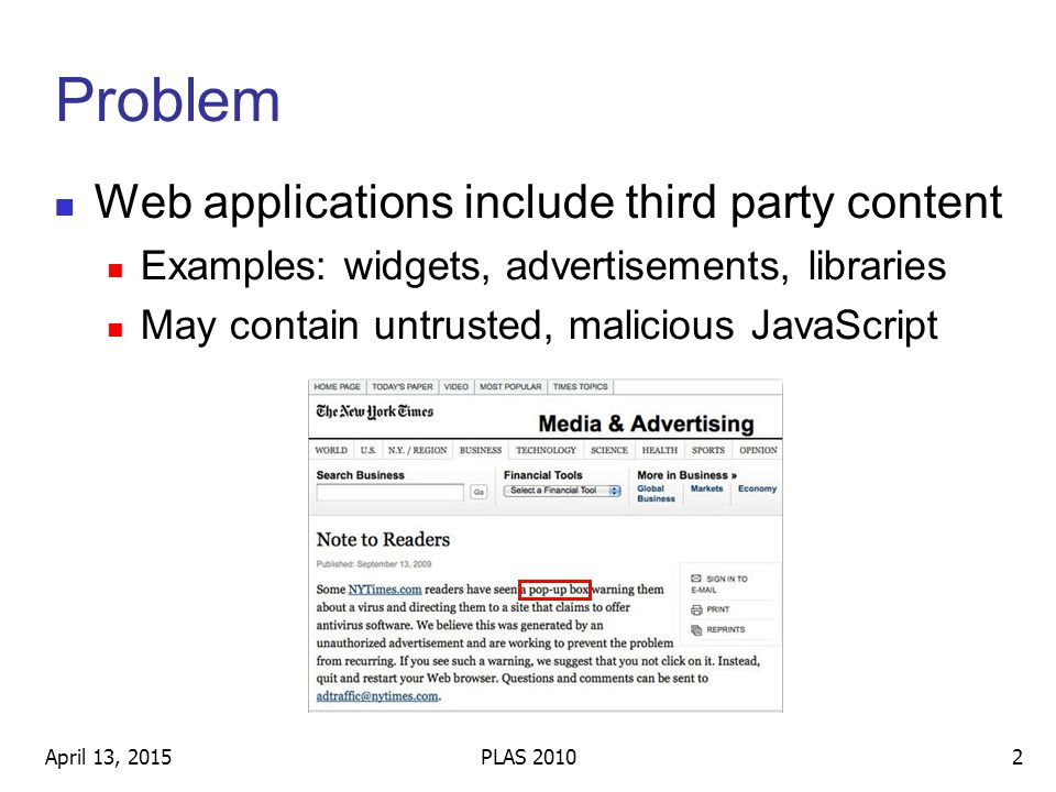 Problem Web applications include third party content Examples: widgets, advertisements, libraries May contain untrusted, malicious JavaScript April 13, 20152PLAS 2010
