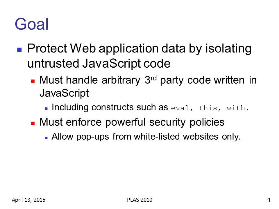Goal Protect Web application data by isolating untrusted JavaScript code Must handle arbitrary 3 rd party code written in JavaScript Including constructs such as eval, this, with.