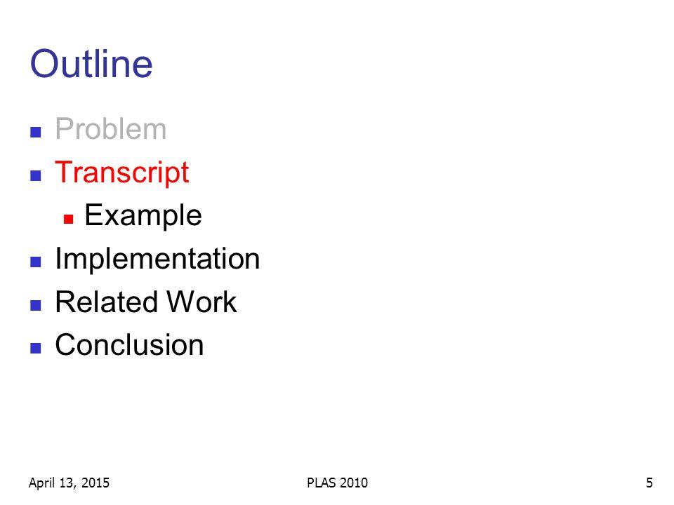 Outline Problem Transcript Example Implementation Related Work Conclusion April 13, 20155PLAS 2010