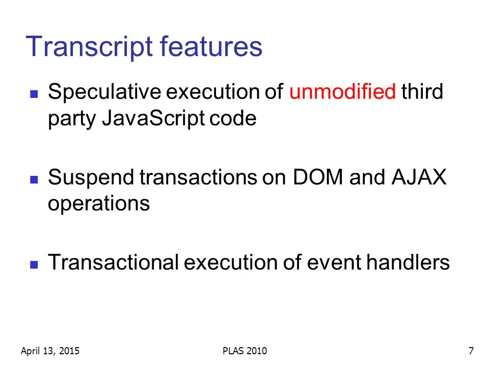 Transcript features Speculative execution of unmodified third party JavaScript code Suspend transactions on DOM and AJAX operations Transactional execution of event handlers April 13, 20157PLAS 2010