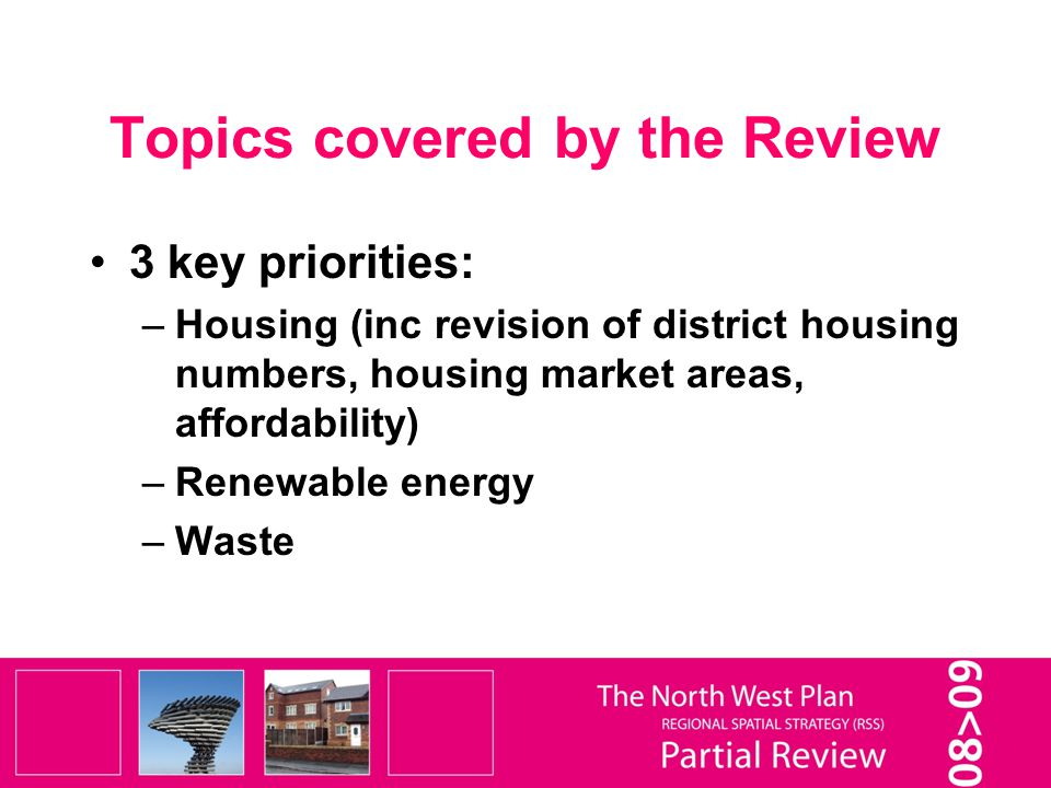 Topics covered by the Review 3 key priorities: –Housing (inc revision of district housing numbers, housing market areas, affordability) –Renewable energy –Waste