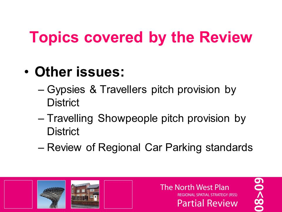 Topics covered by the Review Other issues: –Gypsies & Travellers pitch provision by District –Travelling Showpeople pitch provision by District –Review of Regional Car Parking standards