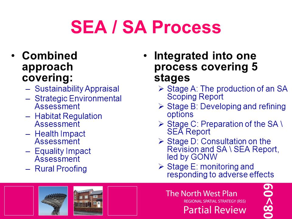 SEA / SA Process Combined approach covering: –Sustainability Appraisal –Strategic Environmental Assessment –Habitat Regulation Assessment –Health Impact Assessment –Equality Impact Assessment –Rural Proofing Integrated into one process covering 5 stages  Stage A: The production of an SA Scoping Report  Stage B: Developing and refining options  Stage C: Preparation of the SA \ SEA Report  Stage D: Consultation on the Revision and SA \ SEA Report, led by GONW  Stage E: monitoring and responding to adverse effects