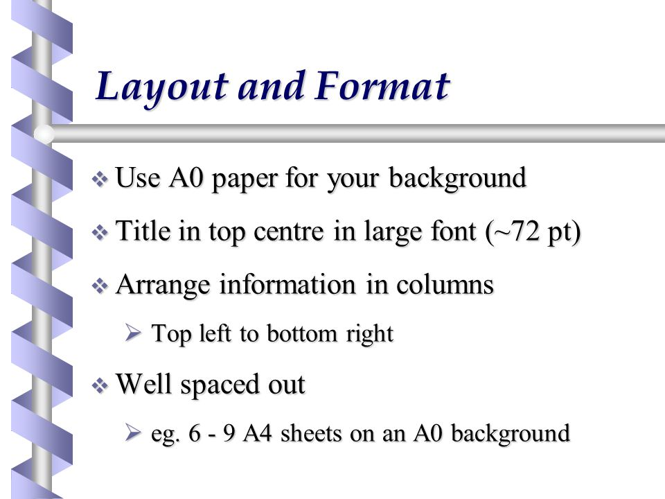 Layout and Format  Use A0 paper for your background  Title in top centre in large font (~72 pt)  Arrange information in columns  Top left to bottom right  Well spaced out  eg.