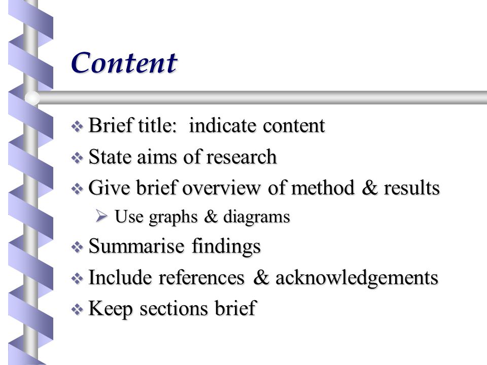 Content  Brief title: indicate content  State aims of research  Give brief overview of method & results  Use graphs & diagrams  Summarise findings  Include references & acknowledgements  Keep sections brief