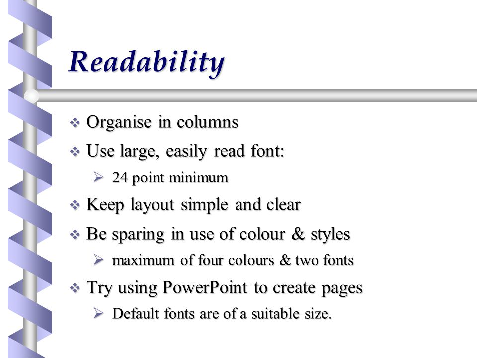 Readability  Organise in columns  Use large, easily read font:  24 point minimum  Keep layout simple and clear  Be sparing in use of colour & styles  maximum of four colours & two fonts  Try using PowerPoint to create pages  Default fonts are of a suitable size.
