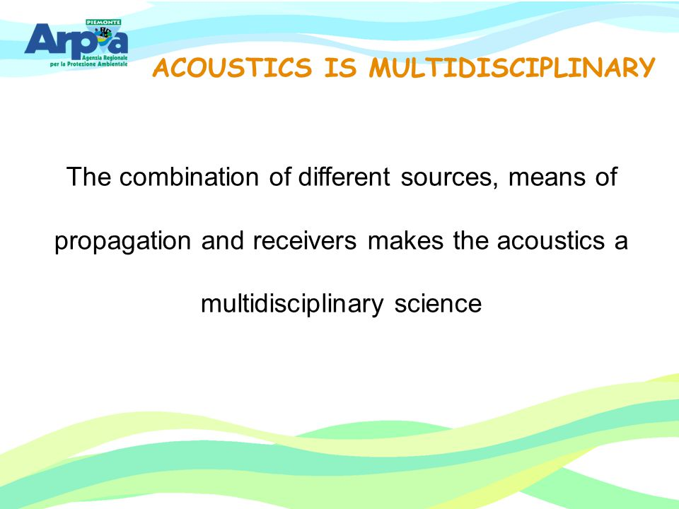 ACOUSTICS IS MULTIDISCIPLINARY The combination of different sources, means of propagation and receivers makes the acoustics a multidisciplinary scienc