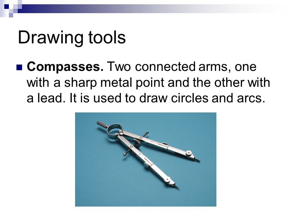 Drawing tools Compasses. Two connected arms, one with a sharp metal point and the other with a lead. It is used to draw circles and arcs.