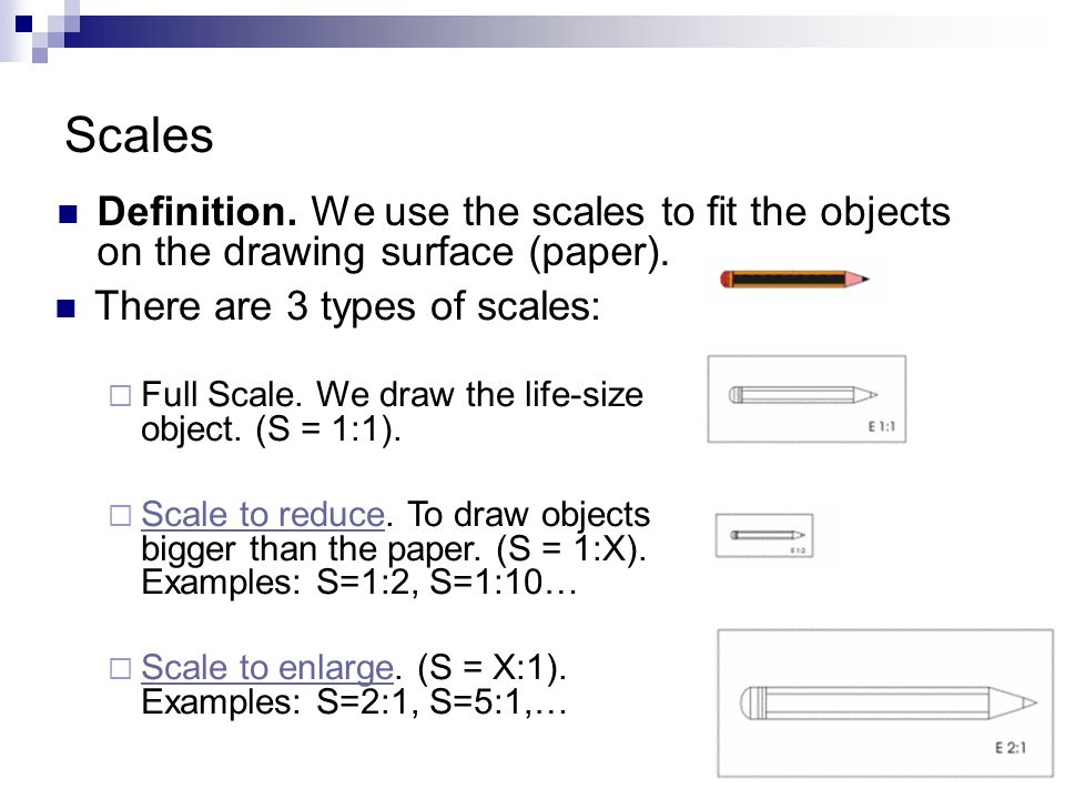 Scales Definition. We use the scales to fit the objects on the drawing surface (paper). There are 3 types of scales:  Full Scale. We draw the life-si