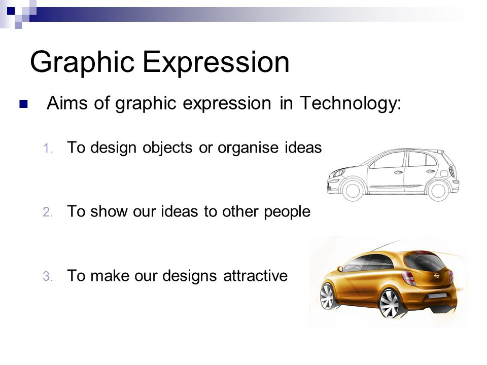 Graphic Expression Aims of graphic expression in Technology: 1. To design objects or organise ideas 2. To show our ideas to other people 3. To make ou