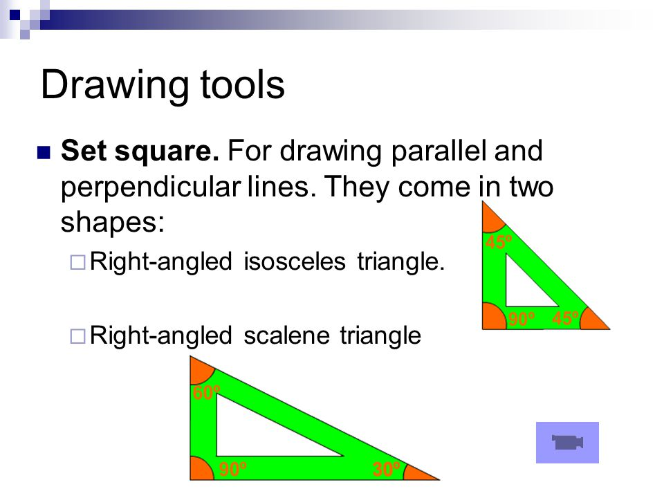 Drawing tools Set square. For drawing parallel and perpendicular lines. They come in two shapes:  Right-angled isosceles triangle.  Right-angled sca