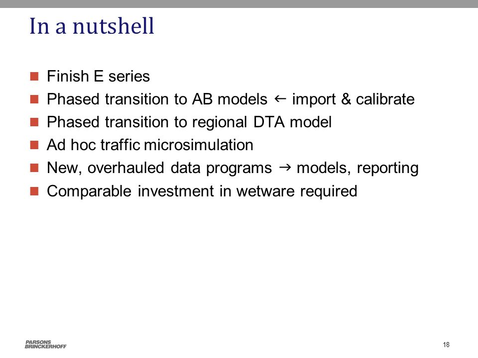 In a nutshell Finish E series Phased transition to AB models  import & calibrate Phased transition to regional DTA model Ad hoc traffic microsimulation New, overhauled data programs  models, reporting Comparable investment in wetware required 18