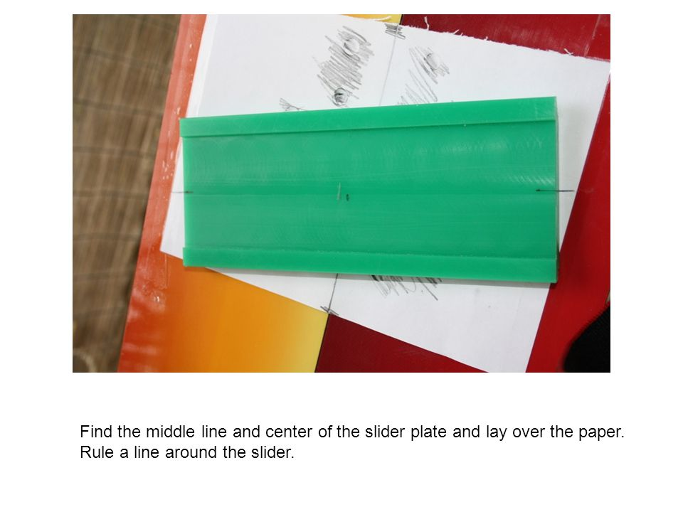 Find the middle line and center of the slider plate and lay over the paper.