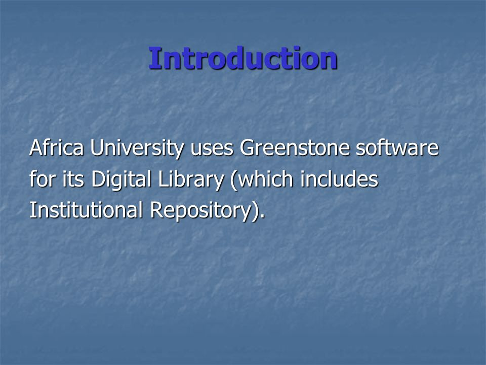 Introduction Africa University uses Greenstone software for its Digital Library (which includes Institutional Repository).