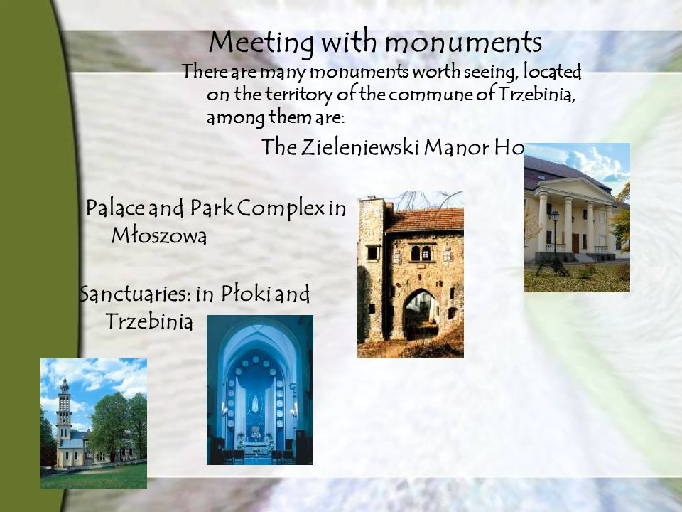 Meeting with monuments There are many monuments worth seeing, located on the territory of the commune of Trzebinia, among them are: The Zieleniewski Manor House Palace and Park Complex in Młoszowa Sanctuaries: in Płoki and Trzebinia